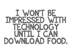 Funny-Quote-I-wont-be-impressed-with-technology-until-I-can-download-food