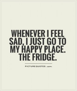 whenever-i-feel-sad-i-just-go-to-my-happy-place-the-fridge-quote-1